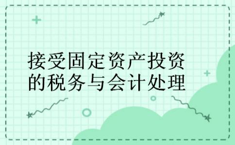 接受固定资产投资的税务与会计处理