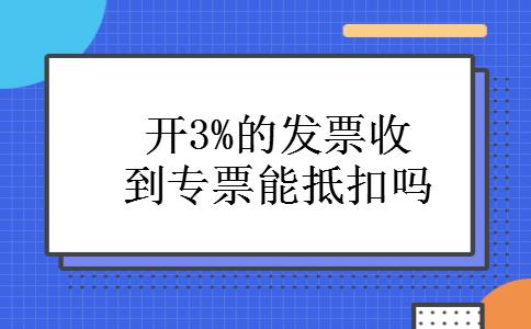 开3%的发票收到专票能抵扣吗