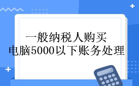 一般纳税人购买电脑5000以下账务处理
