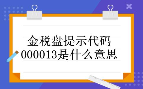 金税盘提示代码000013是什么意思