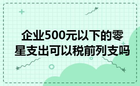 企业500元以下的零星支出可以税前列支吗